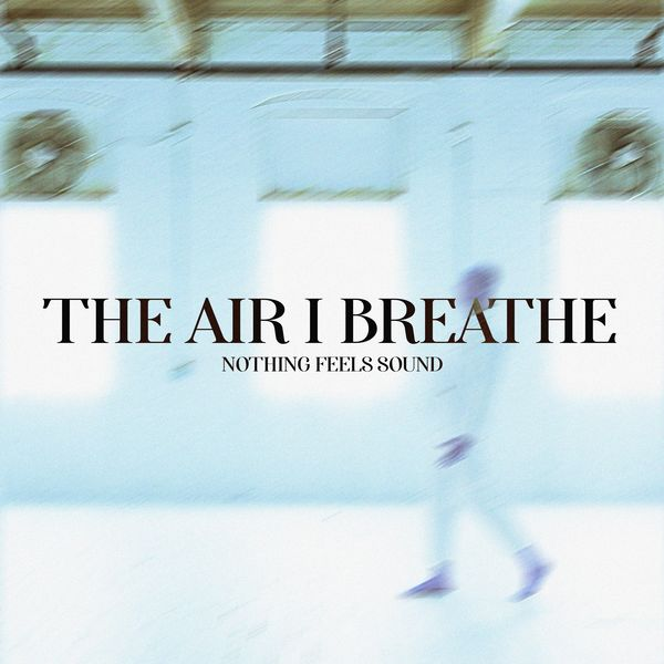 The Air I Breathe - Nothing Feels Sound [Single] (2021)